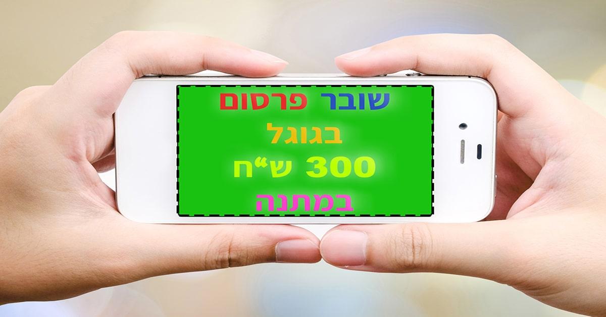שובר פרסום בגוגל 300 ₪ במתנה לקמפיין הראשון שלך
